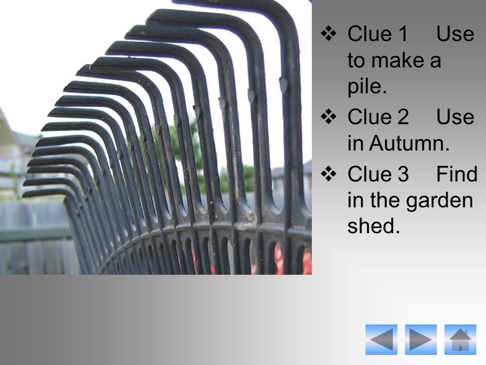  Clue 1Use to make a pile.  Clue 2Use in Autumn.  Clue 3Find in the garden shed.