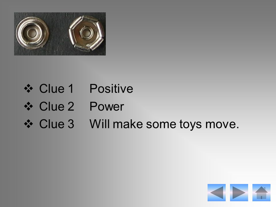  Clue 1Positive  Clue 2Power  Clue 3Will make some toys move.