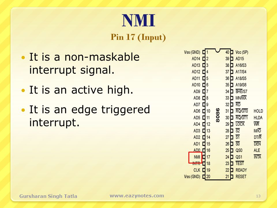 NMI Pin 17 (Input) It is a non-maskable interrupt signal. It is an active high. It is an edge triggered interrupt. 13 www.eazynotes.com Gursharan Sing