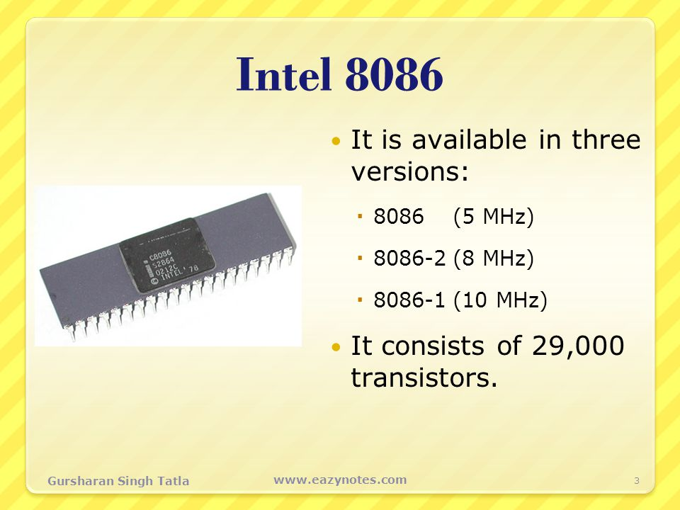 Intel 8086 It is available in three versions:  8086(5 MHz)  8086-2(8 MHz)  8086-1(10 MHz) It consists of 29,000 transistors. 3 www.eazynotes.com Gu