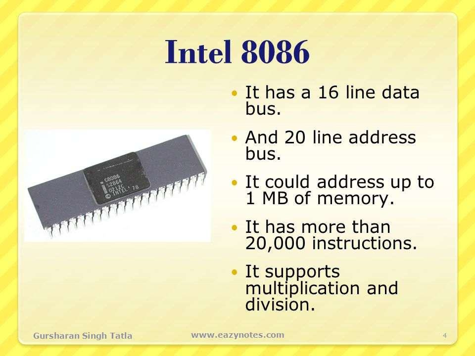 Intel 8086 It has a 16 line data bus. And 20 line address bus. It could address up to 1 MB of memory. It has more than 20,000 instructions. It support