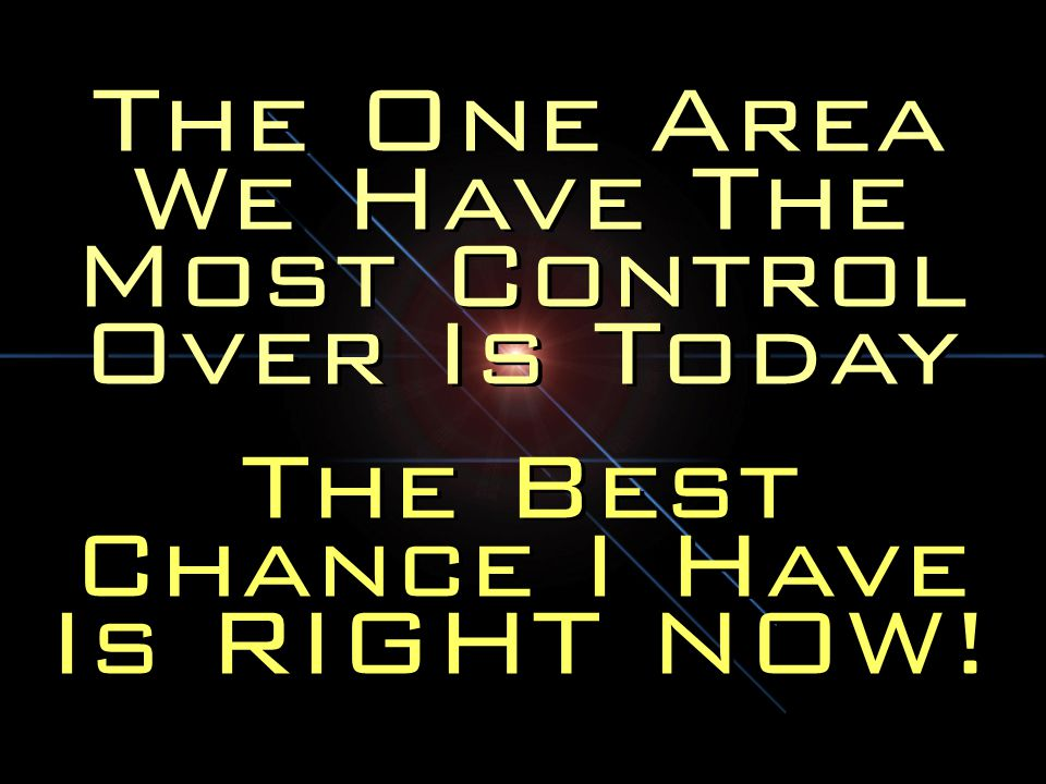 The One Area We Have The Most Control Over Is Today The Best Chance I Have Is RIGHT NOW.