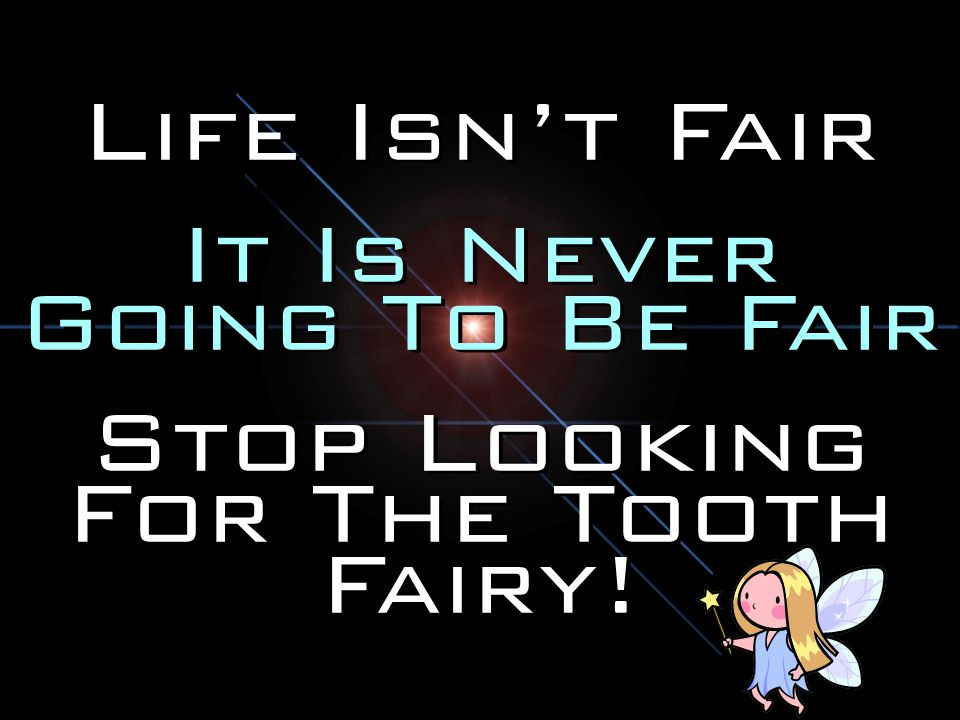 Life Isn't Fair It Is Never Going To Be Fair Stop Looking For The Tooth Fairy.