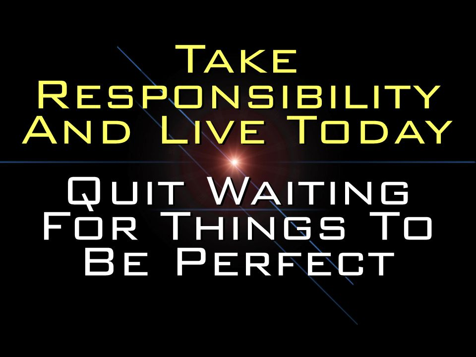 Take Responsibility And Live Today Quit Waiting For Things To Be Perfect Take Responsibility And Live Today Quit Waiting For Things To Be Perfect