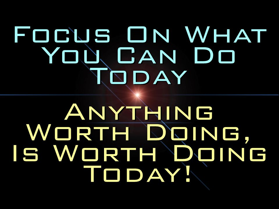 Focus On What You Can Do Today Anything Worth Doing, Is Worth Doing Today.