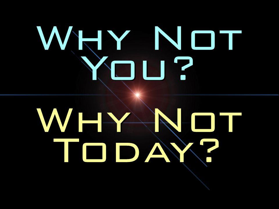 Why Not You? Why Not Today? Why Not You? Why Not Today?