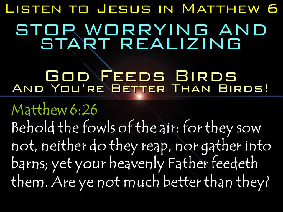 Listen to Jesus in Matthew 6 STOP WORRYING AND START REALIZING Matthew 6:26 Behold the fowls of the air: for they sow not, neither do they reap, nor gather into barns; yet your heavenly Father feedeth them.