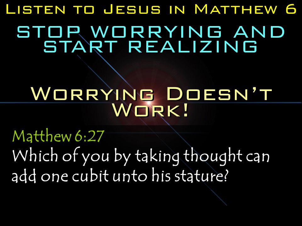 Listen to Jesus in Matthew 6 STOP WORRYING AND START REALIZING Matthew 6:27 Which of you by taking thought can add one cubit unto his stature.