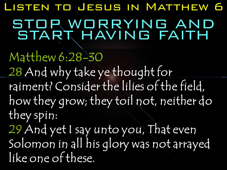 Listen to Jesus in Matthew 6 STOP WORRYING AND START HAVING FAITH Matthew 6:28-30 28 And why take ye thought for raiment.