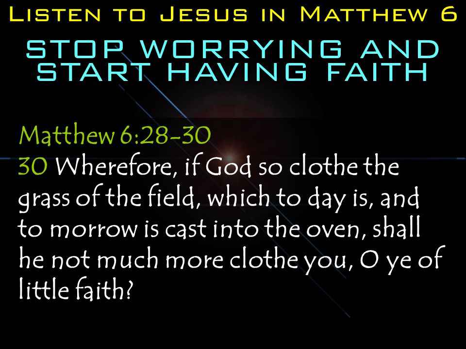 Listen to Jesus in Matthew 6 STOP WORRYING AND START HAVING FAITH Matthew 6:28-30 30 Wherefore, if God so clothe the grass of the field, which to day is, and to morrow is cast into the oven, shall he not much more clothe you, O ye of little faith?