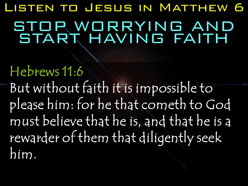 Listen to Jesus in Matthew 6 STOP WORRYING AND START HAVING FAITH Hebrews 11:6 But without faith it is impossible to please him: for he that cometh to God must believe that he is, and that he is a rewarder of them that diligently seek him.