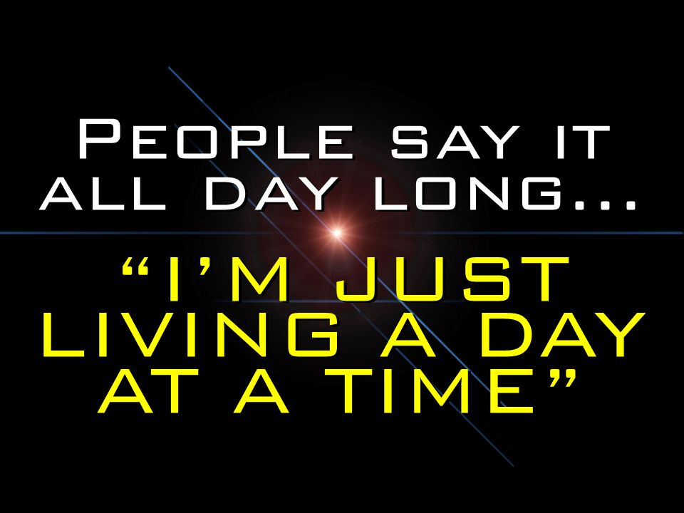 People say it all day long… I'M JUST LIVING A DAY AT A TIME People say it all day long… I'M JUST LIVING A DAY AT A TIME
