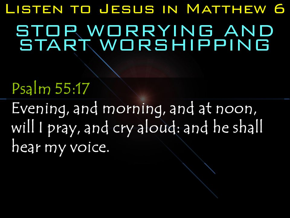 Listen to Jesus in Matthew 6 STOP WORRYING AND START WORSHIPPING Psalm 55:17 Evening, and morning, and at noon, will I pray, and cry aloud: and he shall hear my voice.