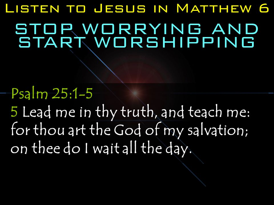 Listen to Jesus in Matthew 6 STOP WORRYING AND START WORSHIPPING Psalm 25:1-5 5 Lead me in thy truth, and teach me: for thou art the God of my salvation; on thee do I wait all the day.