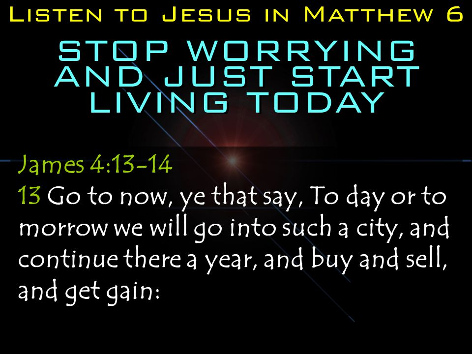 Listen to Jesus in Matthew 6 STOP WORRYING AND JUST START LIVING TODAY James 4:13-14 13 Go to now, ye that say, To day or to morrow we will go into such a city, and continue there a year, and buy and sell, and get gain: