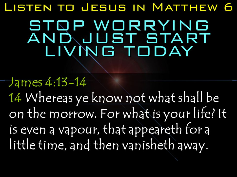 Listen to Jesus in Matthew 6 STOP WORRYING AND JUST START LIVING TODAY James 4:13-14 14 Whereas ye know not what shall be on the morrow.