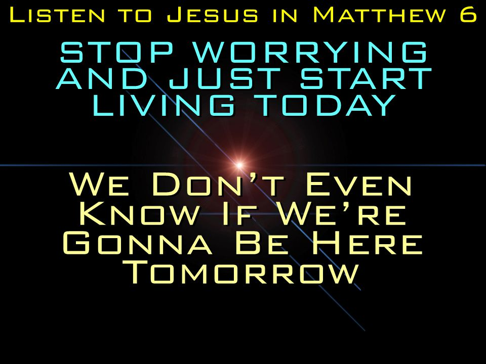 Listen to Jesus in Matthew 6 STOP WORRYING AND JUST START LIVING TODAY We Don't Even Know If We're Gonna Be Here Tomorrow