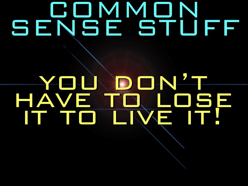 COMMON SENSE STUFF you don't have to lose it to live it!