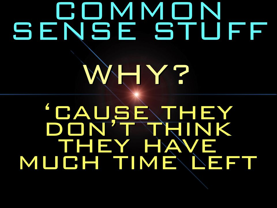 COMMON SENSE STUFF WHY.'cause they don't think they have much time left WHY.