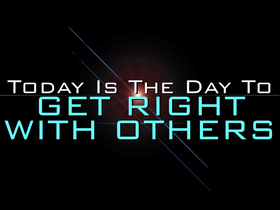 Today Is The Day To GET RIGHT WITH OTHERS