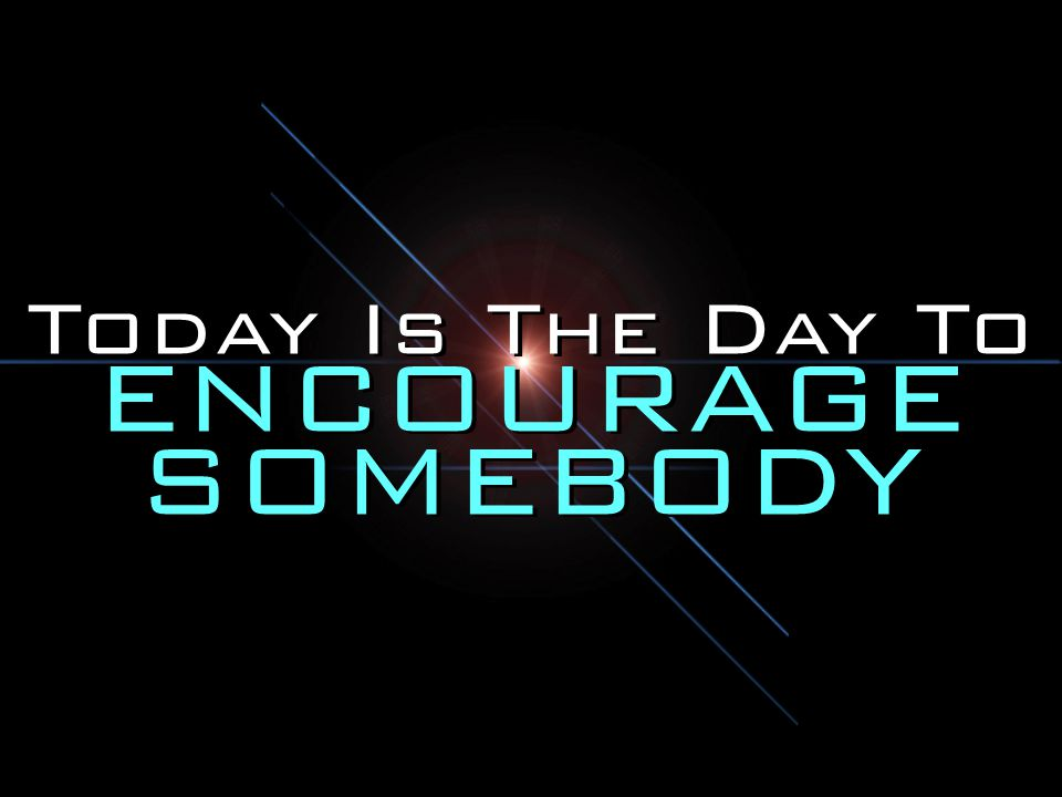 Today Is The Day To ENCOURAGE SOMEBODY