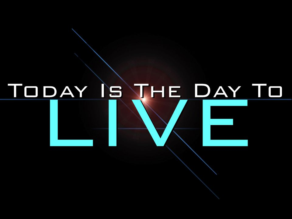Today Is The Day To LIVE