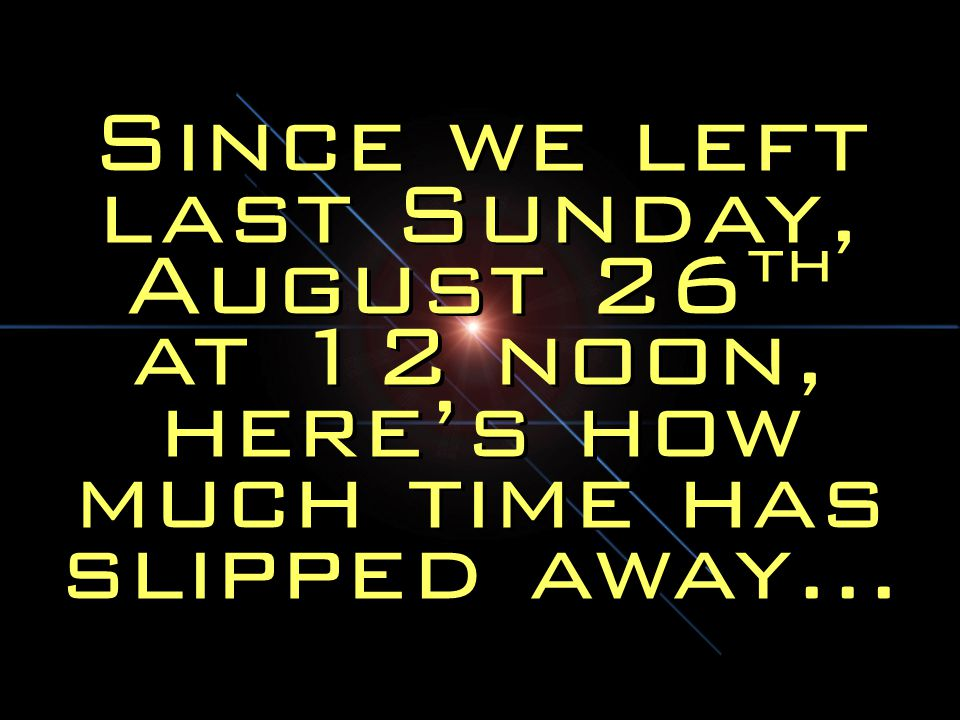 Since we left last Sunday, August 26 th at 12 noon, here's how much time has slipped away…
