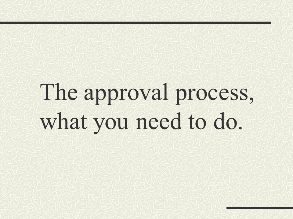 The approval process, what you need to do.