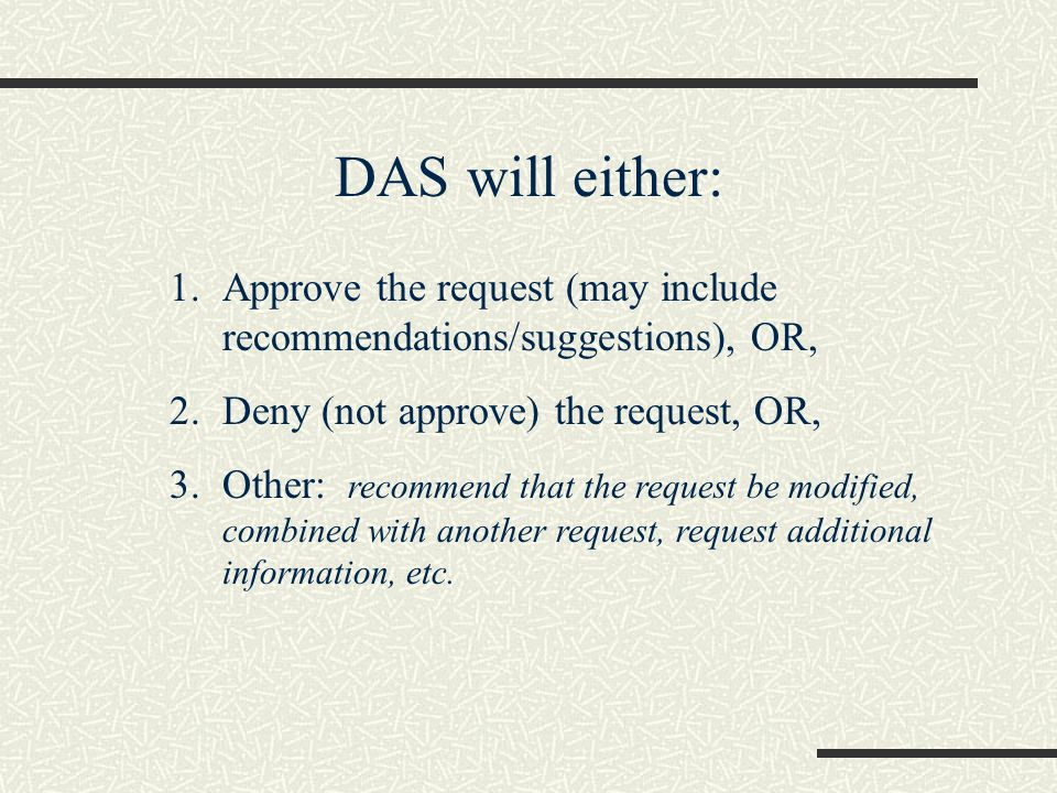 DAS will either: 1.Approve the request (may include recommendations/suggestions), OR, 2.Deny (not approve) the request, OR, 3.Other: recommend that the request be modified, combined with another request, request additional information, etc.