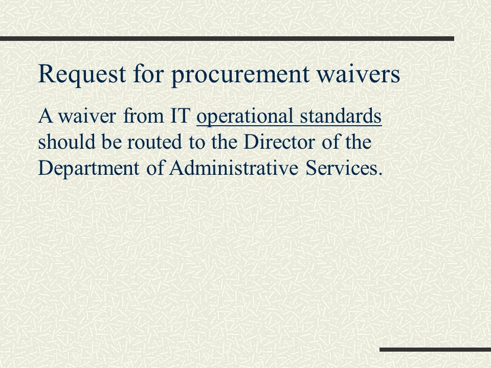 Request for procurement waivers A waiver from IT operational standards should be routed to the Director of the Department of Administrative Services.