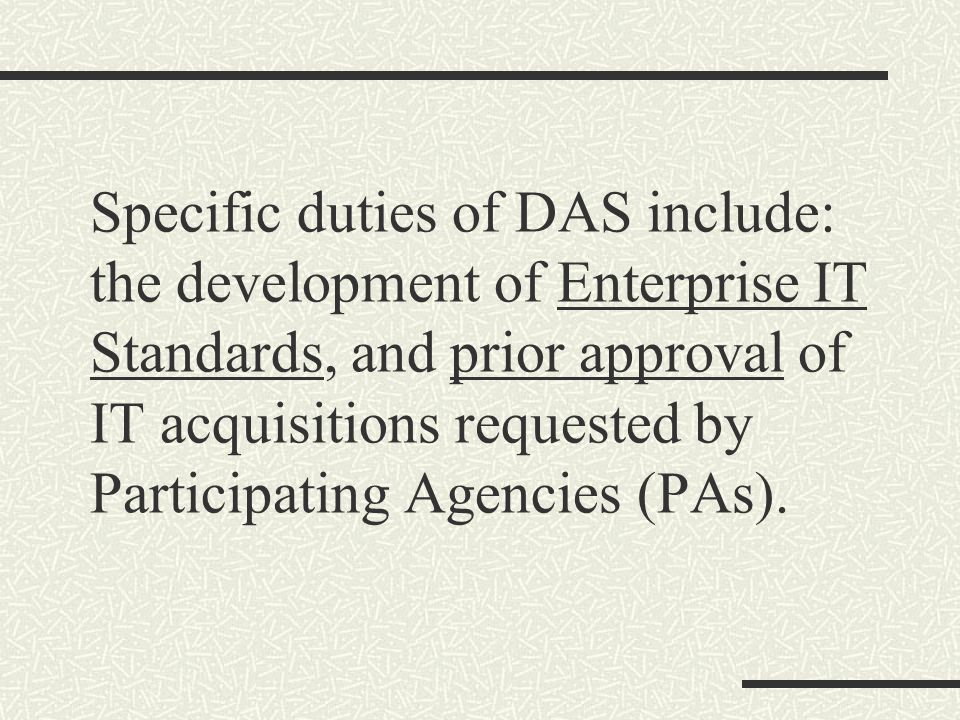 Specific duties of DAS include: the development of Enterprise IT Standards, and prior approval of IT acquisitions requested by Participating Agencies (PAs).