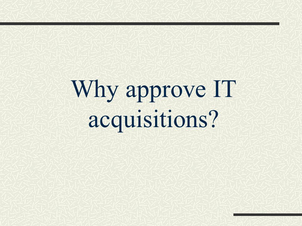 Why approve IT acquisitions
