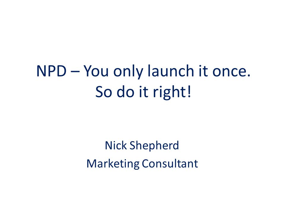 NPD – You only launch it once. So do it right! Nick Shepherd Marketing Consultant
