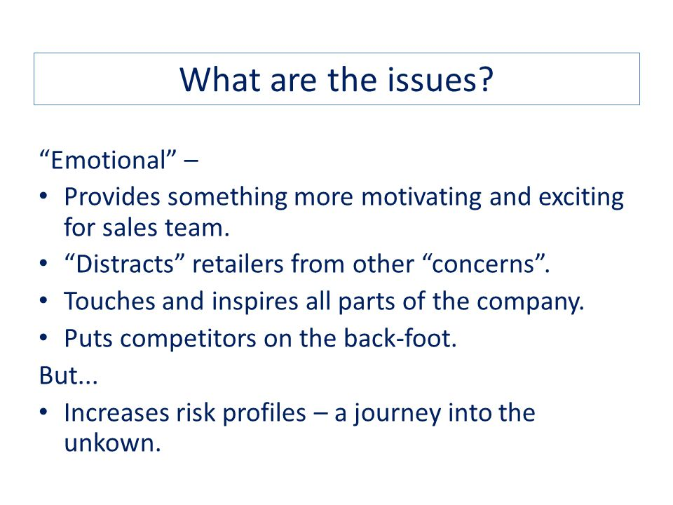 What are the issues. Emotional – Provides something more motivating and exciting for sales team.
