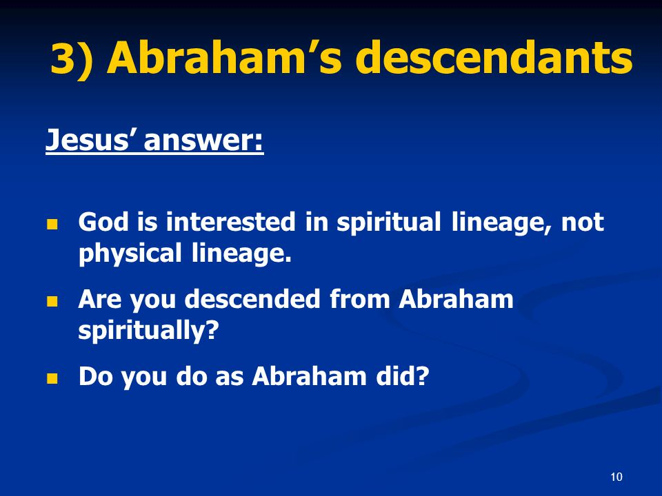 10 3) Abraham's descendants Jesus' answer: God is interested in spiritual lineage, not physical lineage. Are you descended from Abraham spiritually? D