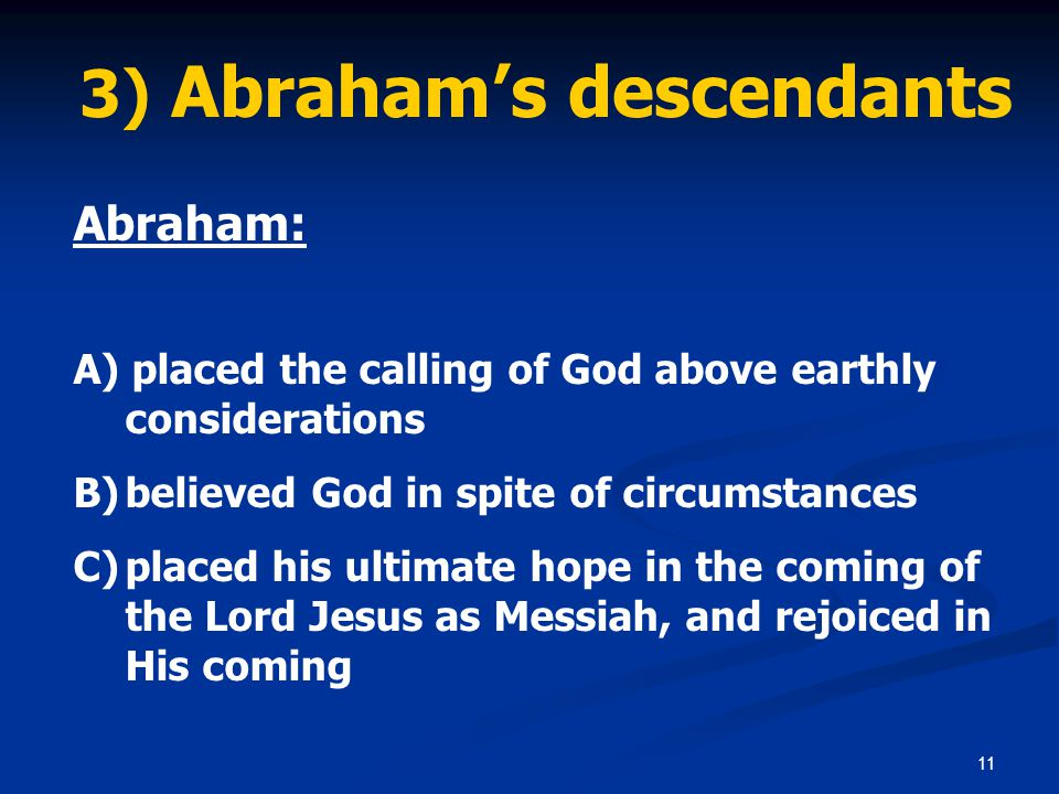 11 3) Abraham's descendants Abraham: A) placed the calling of God above earthly considerations B)believed God in spite of circumstances C)placed his ultimate hope in the coming of the Lord Jesus as Messiah, and rejoiced in His coming