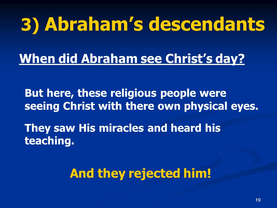 19 3) Abraham's descendants When did Abraham see Christ's day? But here, these religious people were seeing Christ with there own physical eyes. They