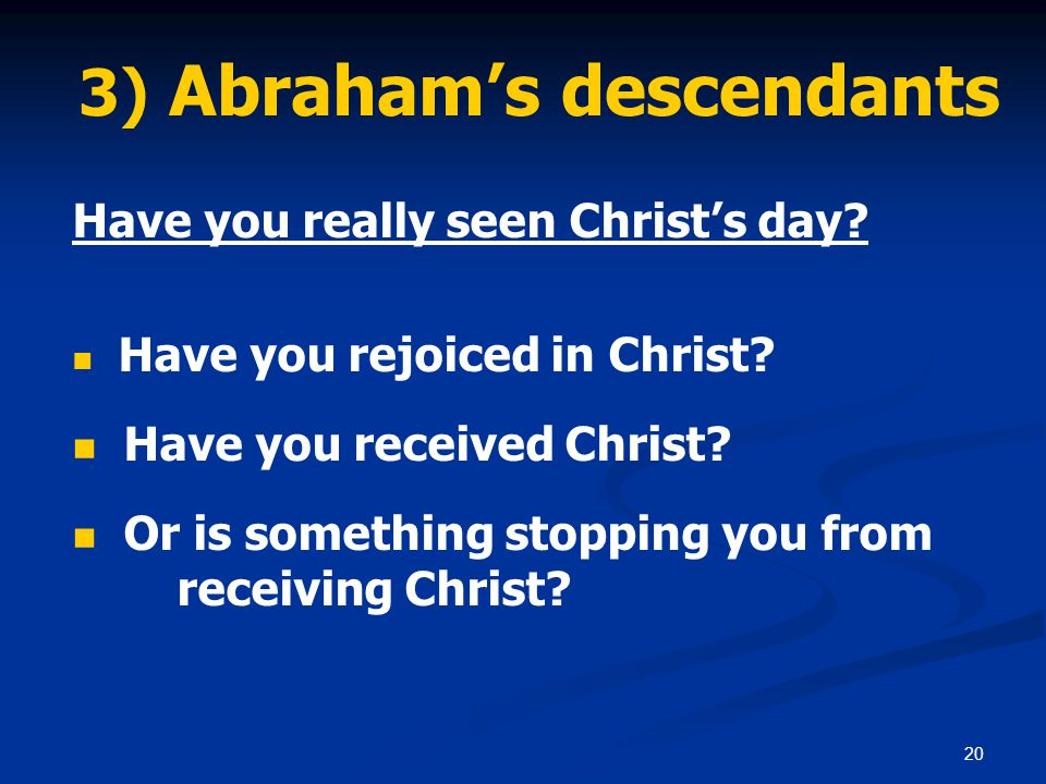 20 3) Abraham's descendants Have you really seen Christ's day.
