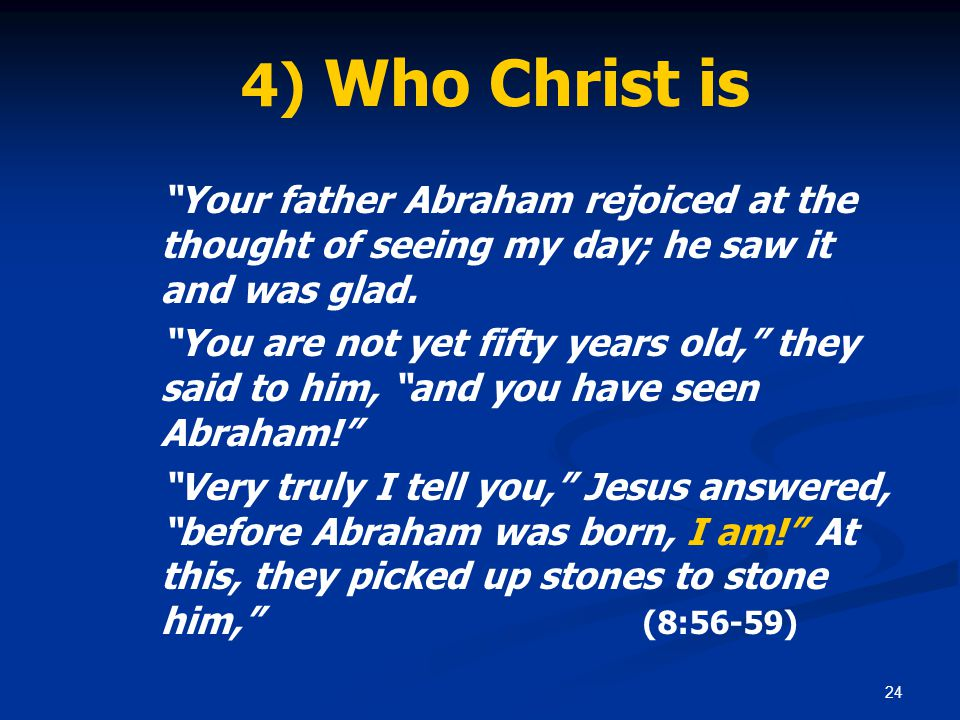 """24 4) Who Christ is """"Your father Abraham rejoiced at the thought of seeing my day; he saw it and was glad. """"You are not yet fifty years old,"""" they sai"""