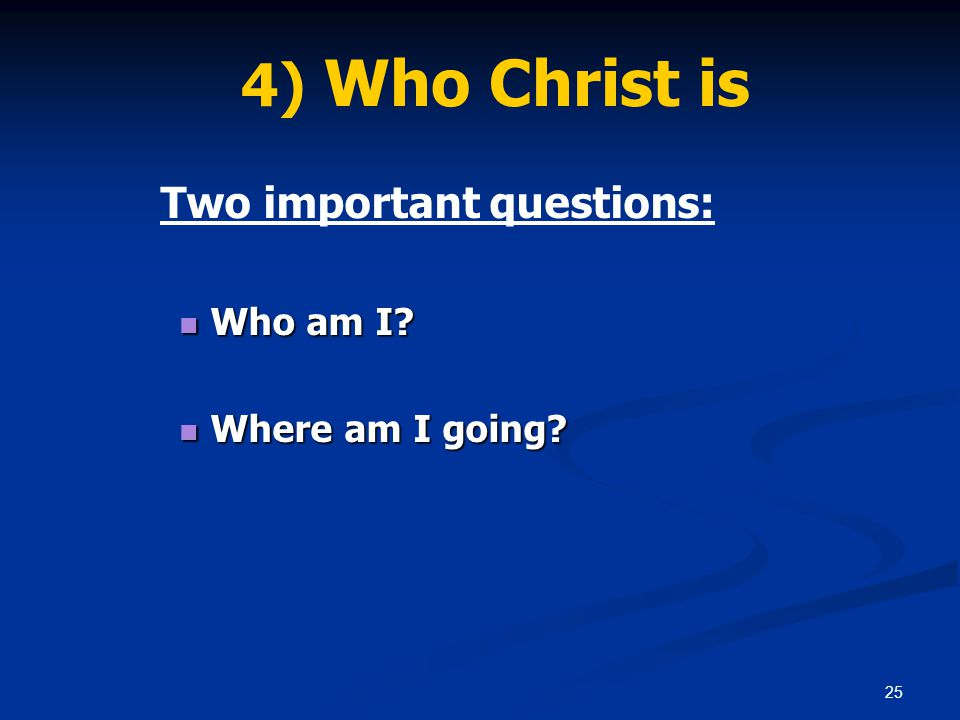 25 4) Who Christ is Two important questions: Who am I? Who am I? Where am I going? Where am I going?
