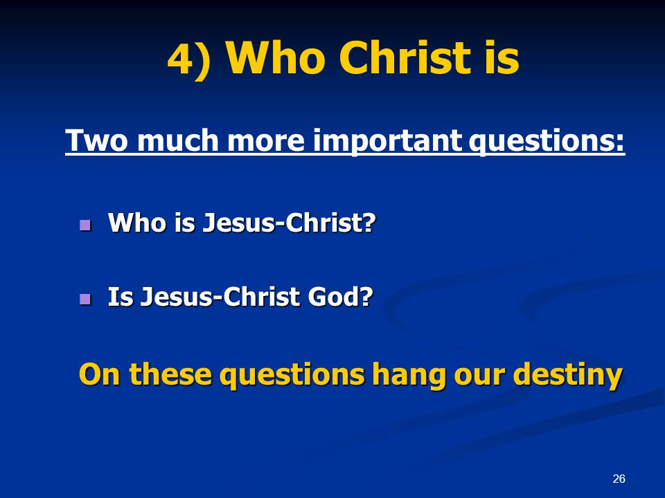 26 4) Who Christ is Two much more important questions: Who is Jesus-Christ.