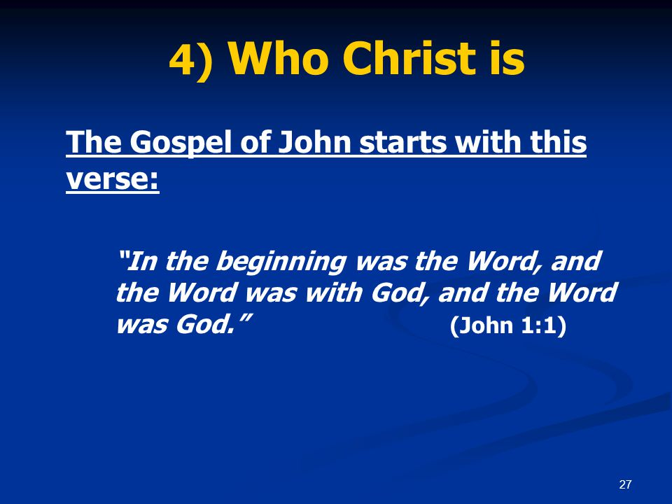 27 4) Who Christ is The Gospel of John starts with this verse: In the beginning was the Word, and the Word was with God, and the Word was God. (John 1:1)