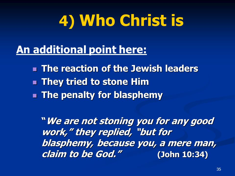 35 4) Who Christ is An additional point here: The reaction of the Jewish leaders The reaction of the Jewish leaders They tried to stone Him They tried to stone Him The penalty for blasphemy The penalty for blasphemy We are not stoning you for any good work, they replied, but for blasphemy, because you, a mere man, claim to be God. (John 10:34)