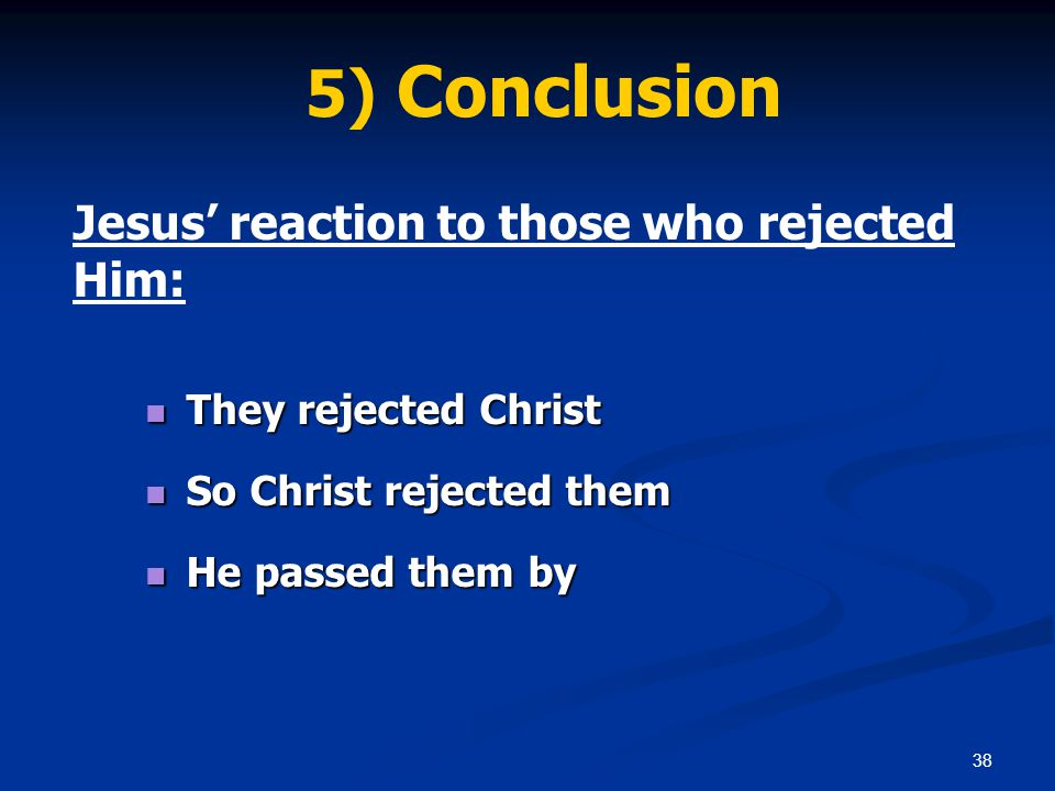 38 5) Conclusion Jesus' reaction to those who rejected Him: They rejected Christ They rejected Christ So Christ rejected them So Christ rejected them He passed them by He passed them by