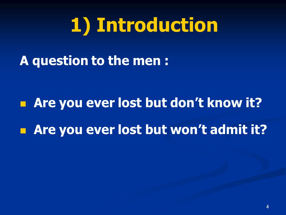 4 1) Introduction A question to the men : Are you ever lost but don't know it? Are you ever lost but won't admit it?