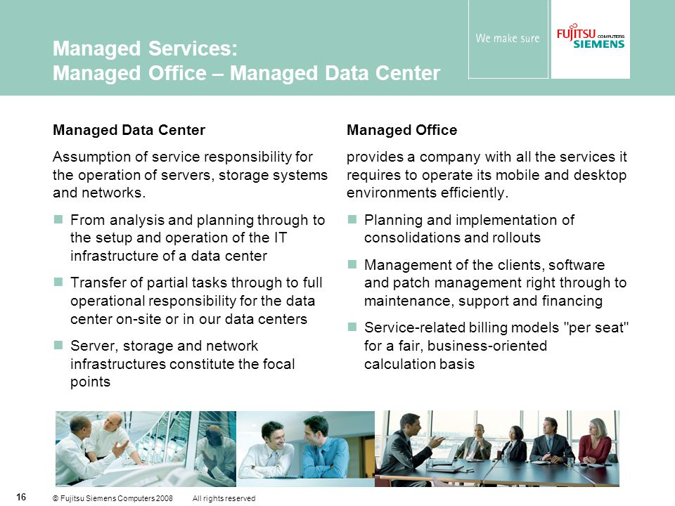 © Fujitsu Siemens Computers 2008 All rights reserved 16 Managed Services: Managed Office – Managed Data Center Managed Data Center Assumption of service responsibility for the operation of servers, storage systems and networks.