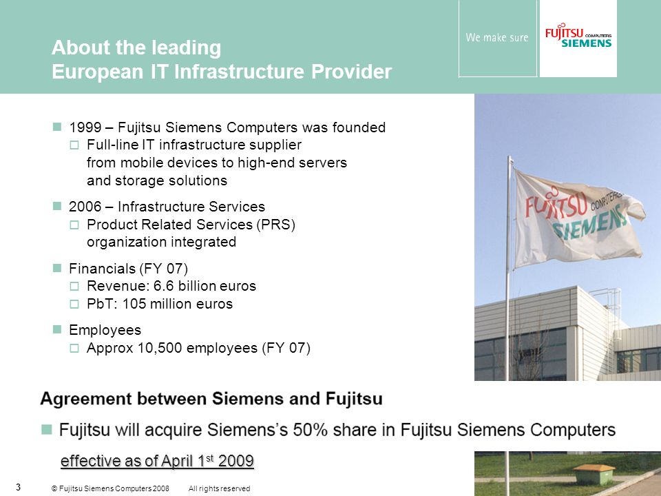 © Fujitsu Siemens Computers 2008 All rights reserved 14 Service in a variety of product fields ROI/ TCO Analysis Client Integration IT Service Consulting Networking Integration Networking Integration Storage and Server Integration Consolidation Services ServiceContracts ServicePacks Infrastructure Change & Rollout Microsoft Migration Services HW & SW Maintenance Service Desk Service Desk Server Operation Client Management Patch & Virus Management Storage Operation Network Operation Software Management IT Service Management Integration ServicesMaintenance & Support Services Managed Services Customer Managed server Managed Storage Print Lifecycle Management Client Lifecycle Management Managed Network Managed OfficeManaged Data Center Managed Maintenance Managed Services Integration Services Server Integration Storage Integration Enterprise Server Solutions Enterprise Storage Solutions Application Infrastructure Solutions Maintenance & Support Services Infrastructure Support Services Channel Support Services