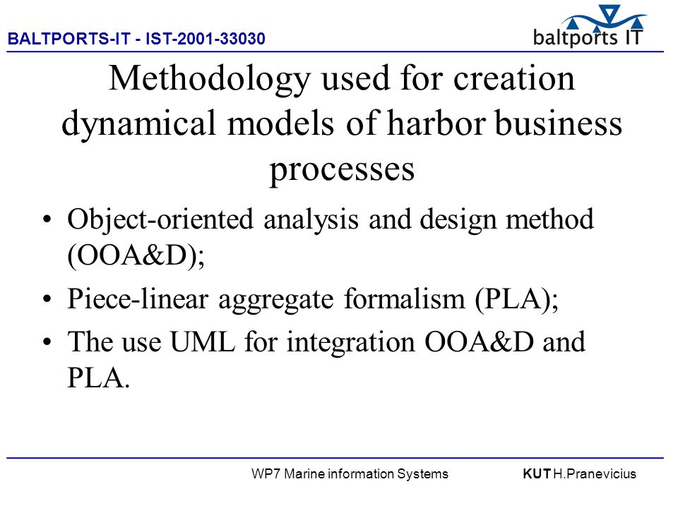 BALTPORTS-IT - IST-2001-33030 ____________________________________________________ WP7 Marine information SystemsKUT H.Pranevicius Methodology used for creation dynamical models of harbor business processes Object-oriented analysis and design method (OOA&D); Piece-linear aggregate formalism (PLA); The use UML for integration OOA&D and PLA.