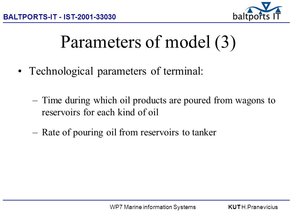 BALTPORTS-IT - IST-2001-33030 ____________________________________________________ WP7 Marine information SystemsKUT H.Pranevicius Parameters of model (3) Technological parameters of terminal: –Time during which oil products are poured from wagons to reservoirs for each kind of oil –Rate of pouring oil from reservoirs to tanker