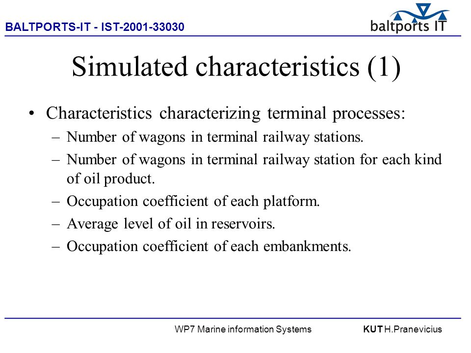 BALTPORTS-IT - IST-2001-33030 ____________________________________________________ WP7 Marine information SystemsKUT H.Pranevicius Simulated characteristics (1) Characteristics characterizing terminal processes: –Number of wagons in terminal railway stations.
